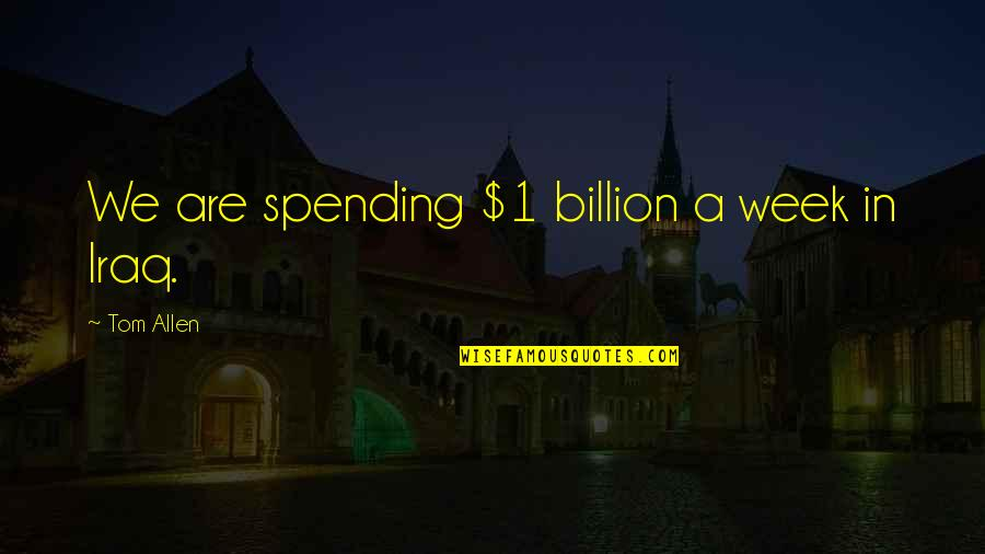Suface Quotes By Tom Allen: We are spending $1 billion a week in