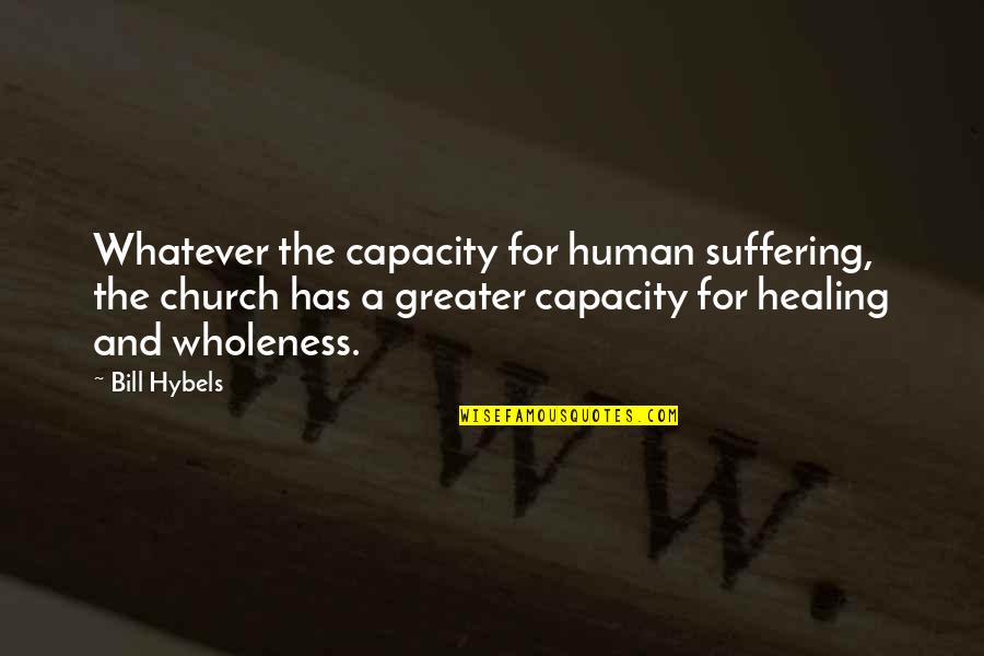 Suffering And Healing Quotes By Bill Hybels: Whatever the capacity for human suffering, the church