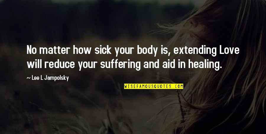 Suffering And Healing Quotes By Lee L Jampolsky: No matter how sick your body is, extending