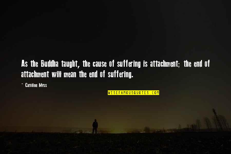 Suffering Buddha Quotes By Caroline Myss: As the Buddha taught, the cause of suffering