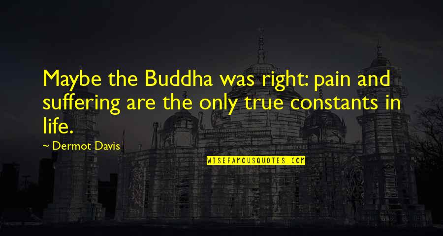 Suffering Buddha Quotes By Dermot Davis: Maybe the Buddha was right: pain and suffering
