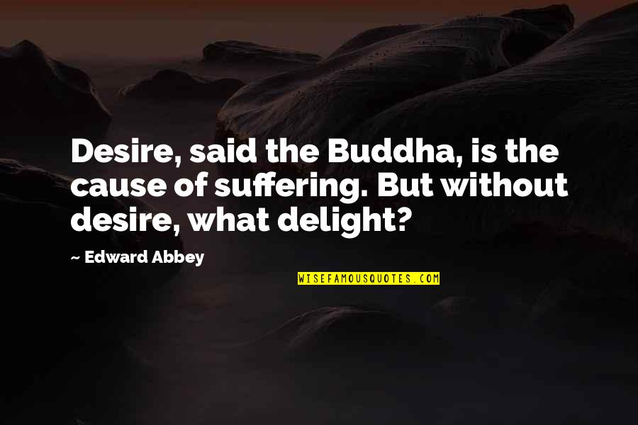 Suffering Buddha Quotes By Edward Abbey: Desire, said the Buddha, is the cause of