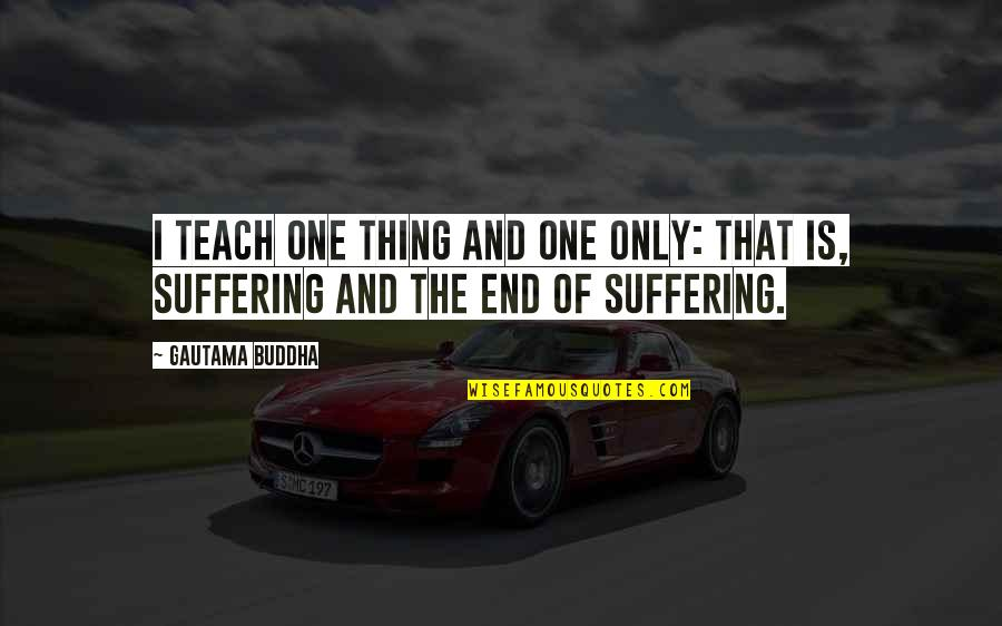 Suffering Buddha Quotes By Gautama Buddha: I teach one thing and one only: that