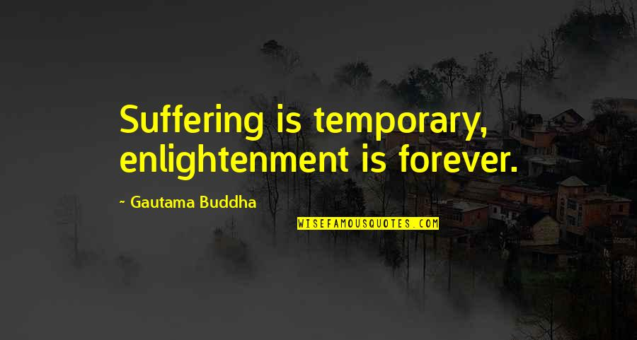 Suffering Buddha Quotes By Gautama Buddha: Suffering is temporary, enlightenment is forever.