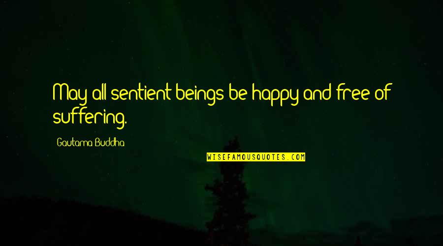 Suffering Buddha Quotes By Gautama Buddha: May all sentient beings be happy and free