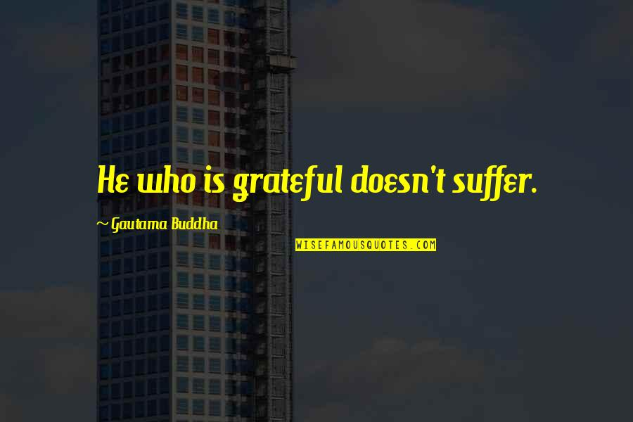 Suffering Buddha Quotes By Gautama Buddha: He who is grateful doesn't suffer.