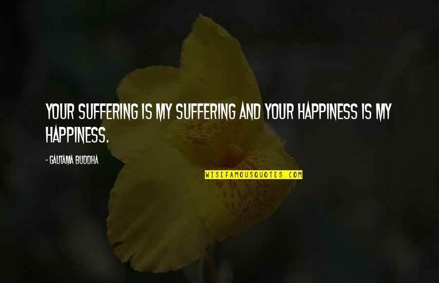 Suffering Buddha Quotes By Gautama Buddha: Your suffering is my suffering and your happiness