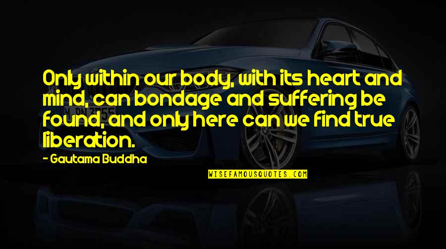 Suffering Buddha Quotes By Gautama Buddha: Only within our body, with its heart and