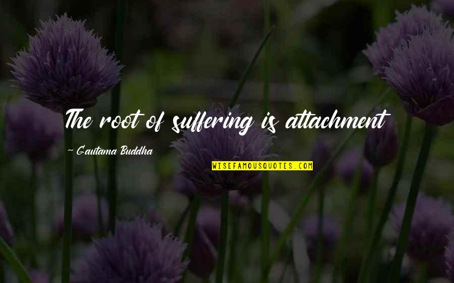 Suffering Buddha Quotes By Gautama Buddha: The root of suffering is attachment