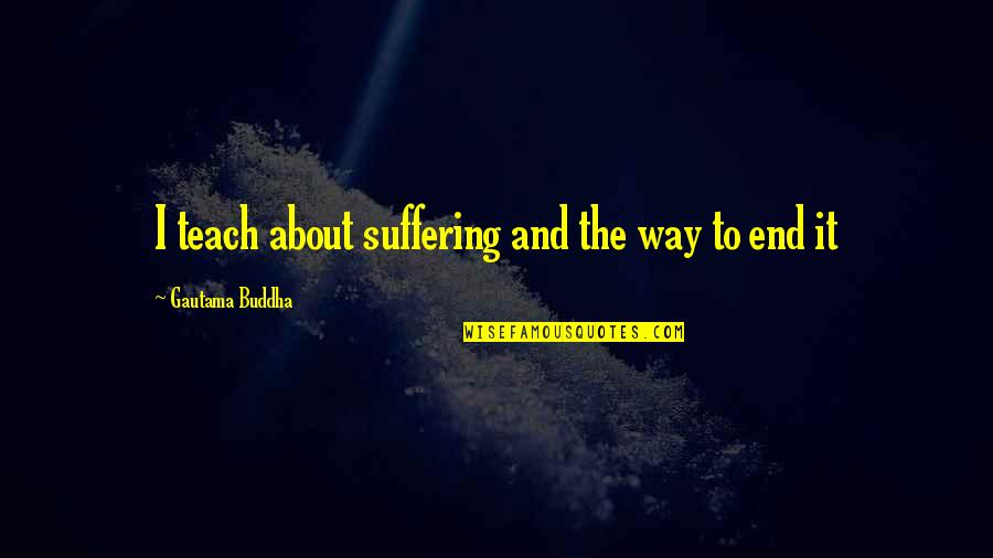 Suffering Buddha Quotes By Gautama Buddha: I teach about suffering and the way to