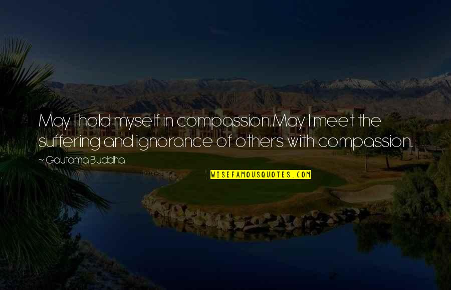 Suffering Buddha Quotes By Gautama Buddha: May I hold myself in compassion.May I meet