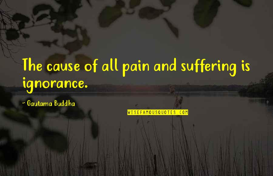 Suffering Buddha Quotes By Gautama Buddha: The cause of all pain and suffering is