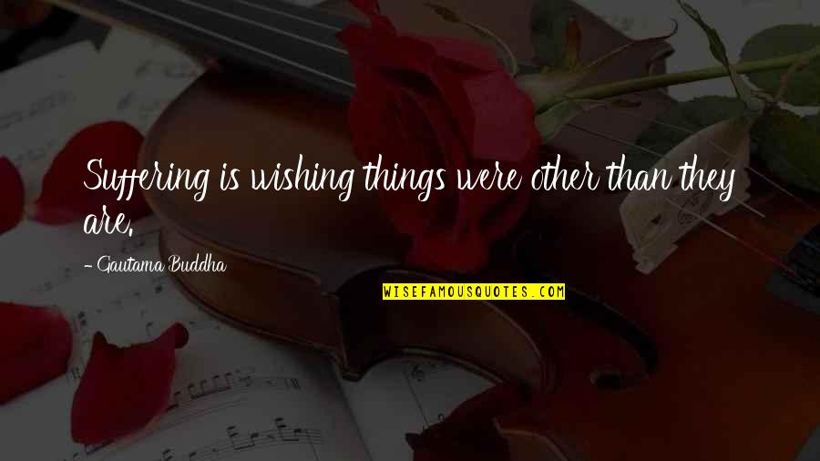 Suffering Buddha Quotes By Gautama Buddha: Suffering is wishing things were other than they