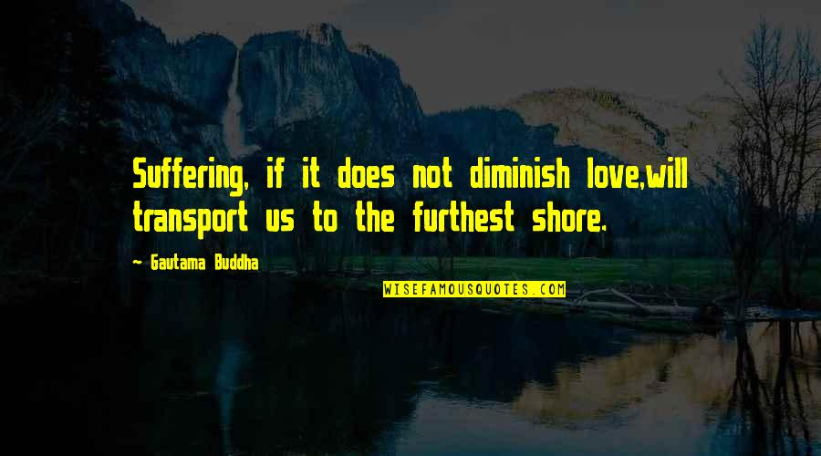 Suffering Buddha Quotes By Gautama Buddha: Suffering, if it does not diminish love,will transport
