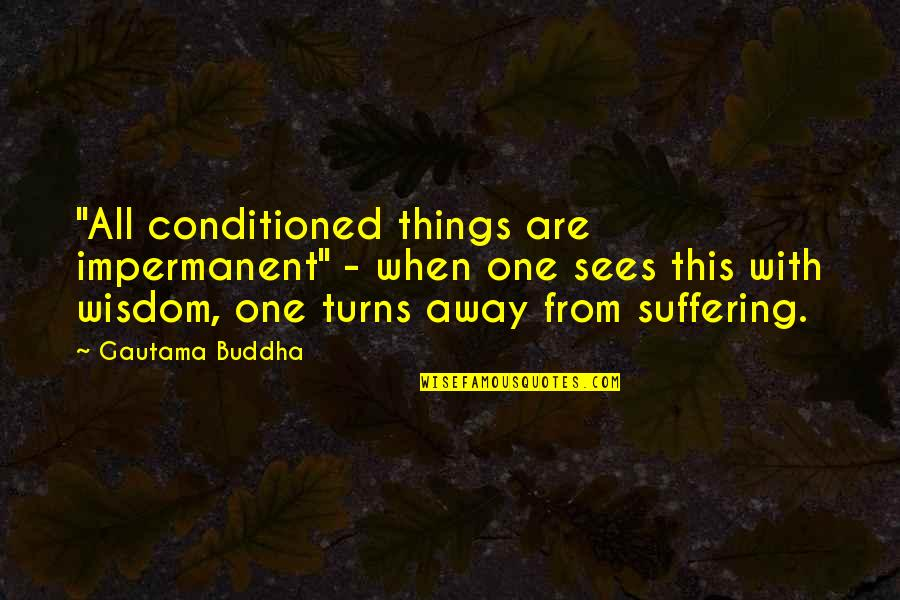 "Suffering Buddha Quotes By Gautama Buddha: ""All conditioned things are impermanent"" - when one"