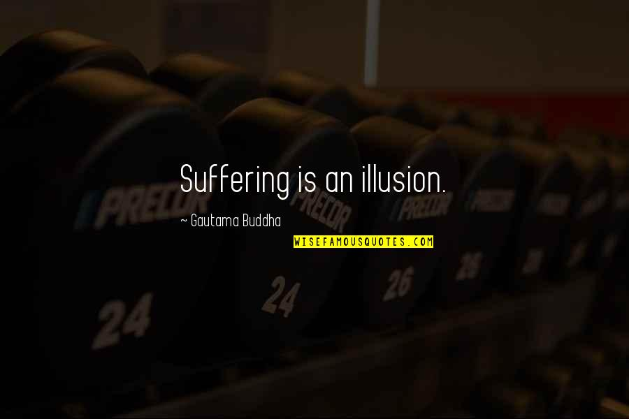 Suffering Buddha Quotes By Gautama Buddha: Suffering is an illusion.