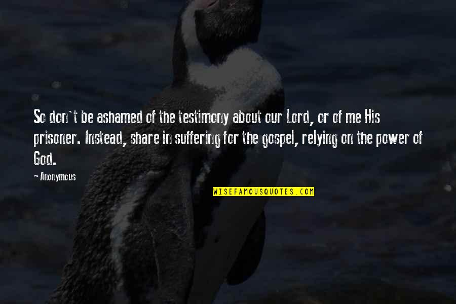 Suffering For The Gospel Quotes By Anonymous: So don't be ashamed of the testimony about