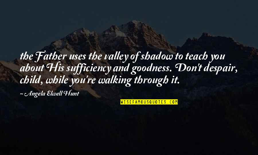 Sufficiency Quotes By Angela Elwell Hunt: the Father uses the valley of shadow to