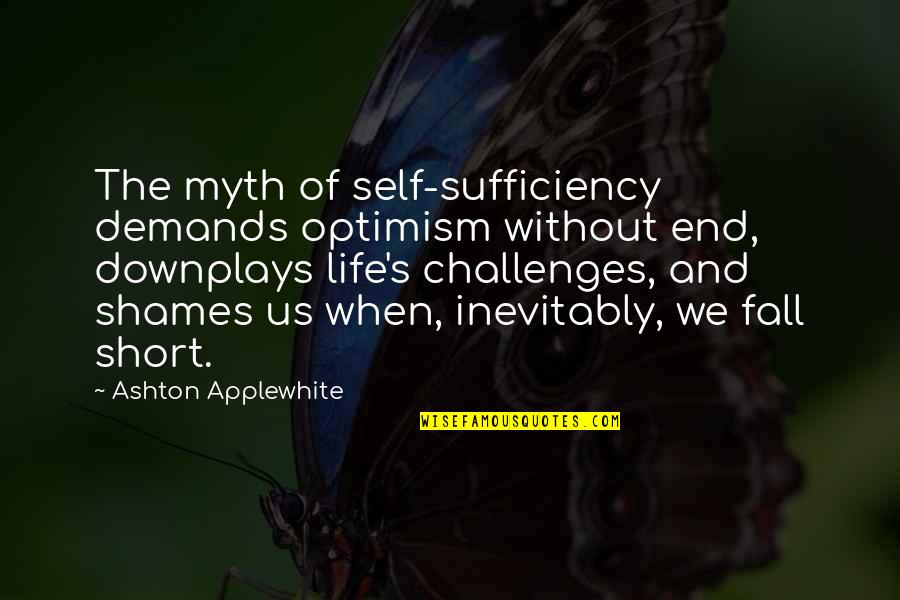 Sufficiency Quotes By Ashton Applewhite: The myth of self-sufficiency demands optimism without end,