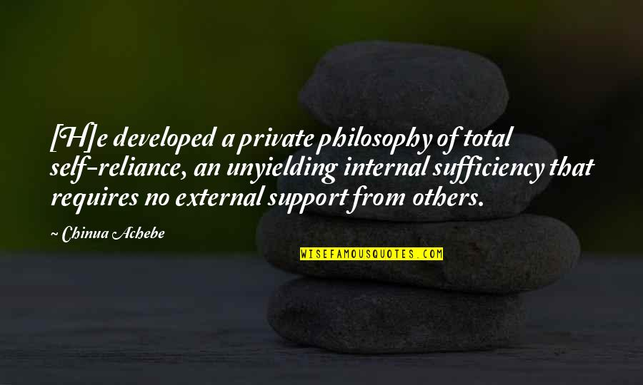Sufficiency Quotes By Chinua Achebe: [H]e developed a private philosophy of total self-reliance,