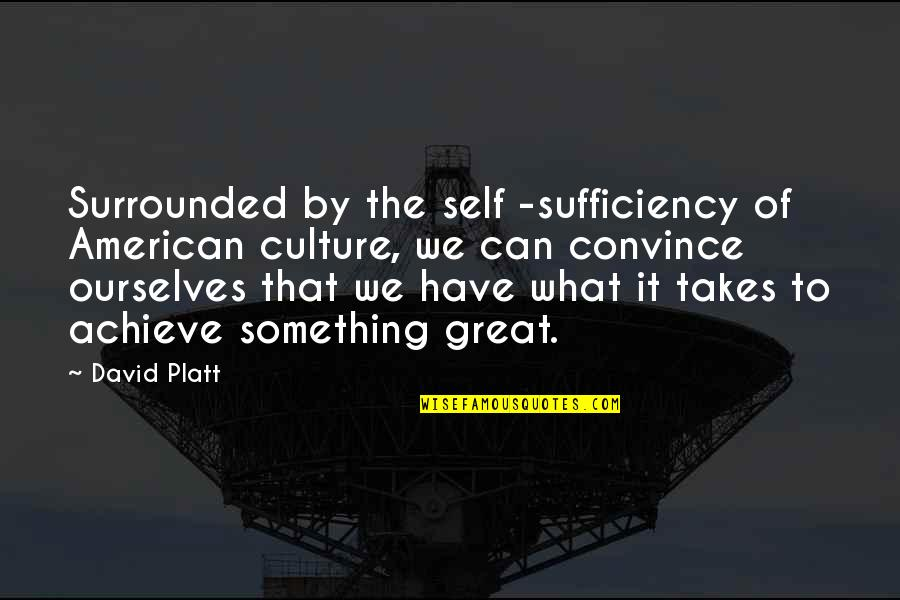 Sufficiency Quotes By David Platt: Surrounded by the self -sufficiency of American culture,