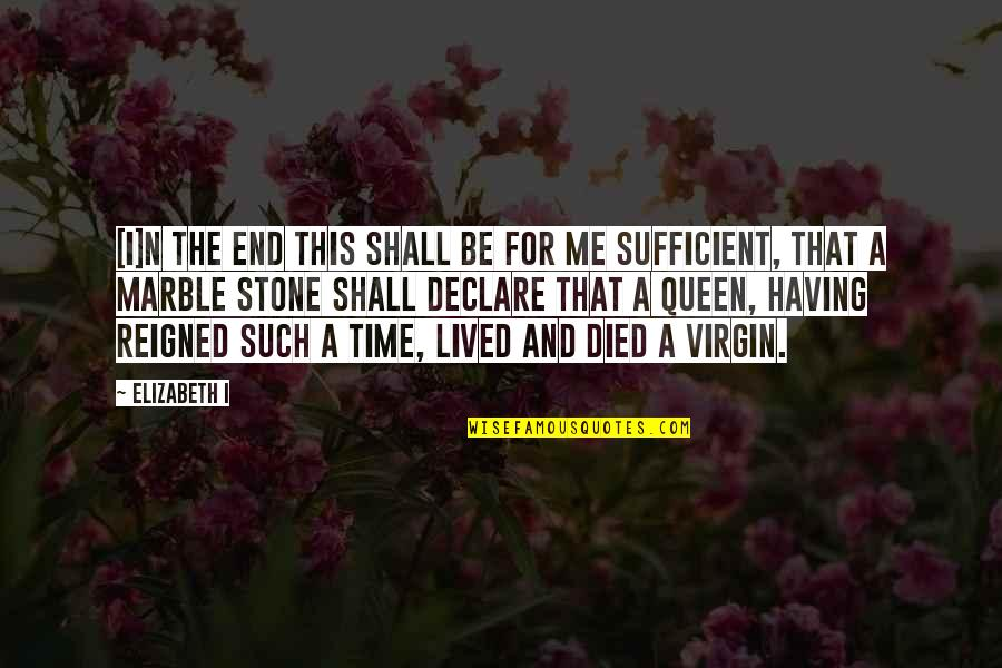 Sufficiency Quotes By Elizabeth I: [I]n the end this shall be for me