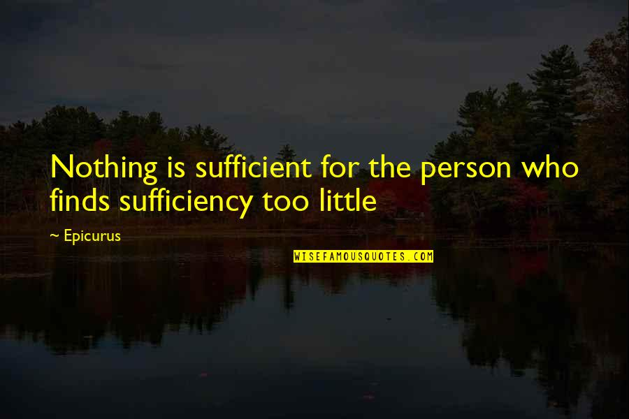 Sufficiency Quotes By Epicurus: Nothing is sufficient for the person who finds