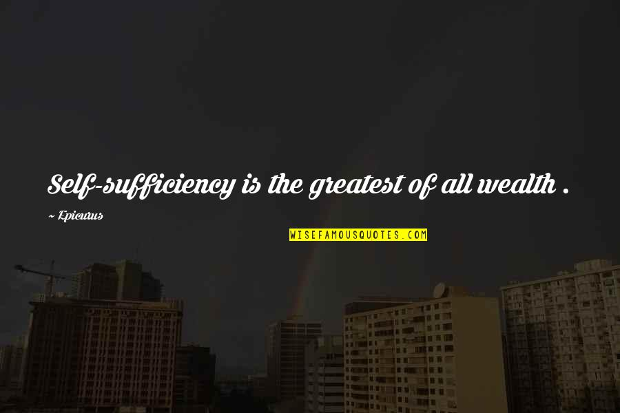 Sufficiency Quotes By Epicurus: Self-sufficiency is the greatest of all wealth .