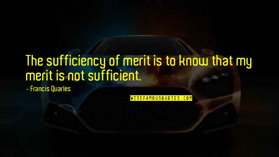 Sufficiency Quotes By Francis Quarles: The sufficiency of merit is to know that