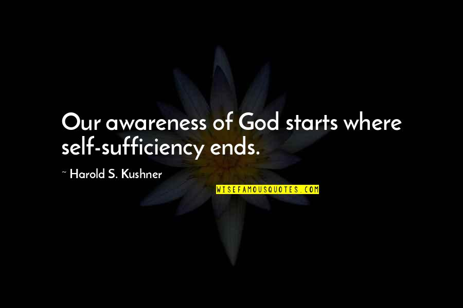 Sufficiency Quotes By Harold S. Kushner: Our awareness of God starts where self-sufficiency ends.