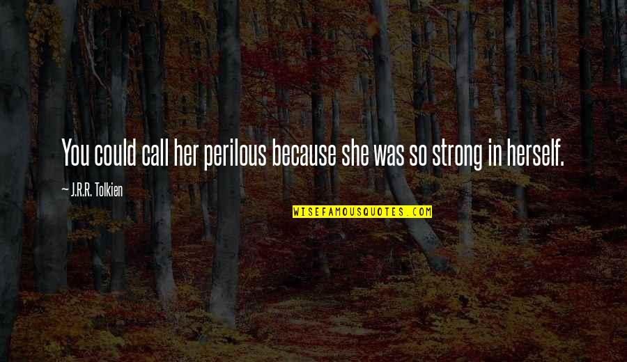 Sufficiency Quotes By J.R.R. Tolkien: You could call her perilous because she was