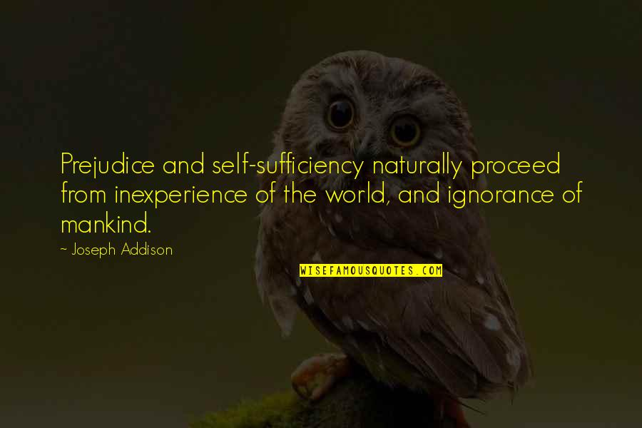 Sufficiency Quotes By Joseph Addison: Prejudice and self-sufficiency naturally proceed from inexperience of