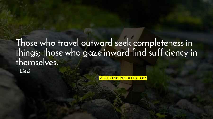 Sufficiency Quotes By Liezi: Those who travel outward seek completeness in things;