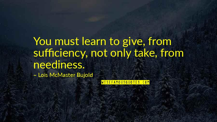 Sufficiency Quotes By Lois McMaster Bujold: You must learn to give, from sufficiency, not