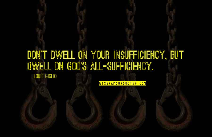 Sufficiency Quotes By Louie Giglio: Don't dwell on your insufficiency, but dwell on