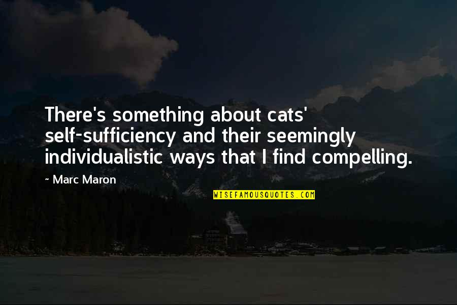 Sufficiency Quotes By Marc Maron: There's something about cats' self-sufficiency and their seemingly
