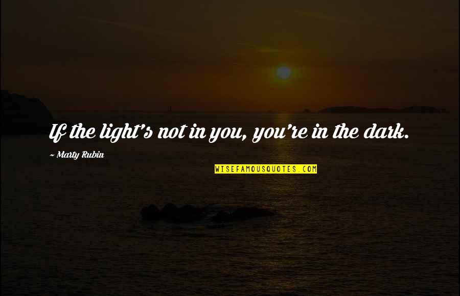 Sufficiency Quotes By Marty Rubin: If the light's not in you, you're in