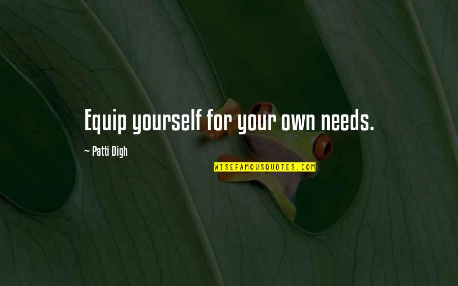 Sufficiency Quotes By Patti Digh: Equip yourself for your own needs.