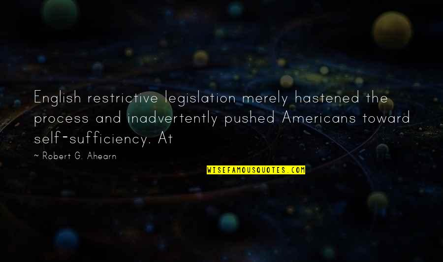 Sufficiency Quotes By Robert G. Ahearn: English restrictive legislation merely hastened the process and