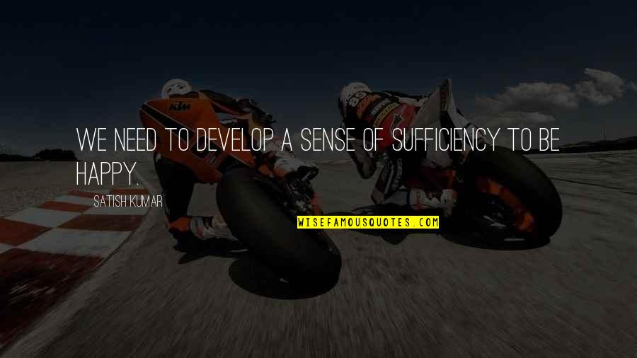 Sufficiency Quotes By Satish Kumar: We need to develop a sense of sufficiency