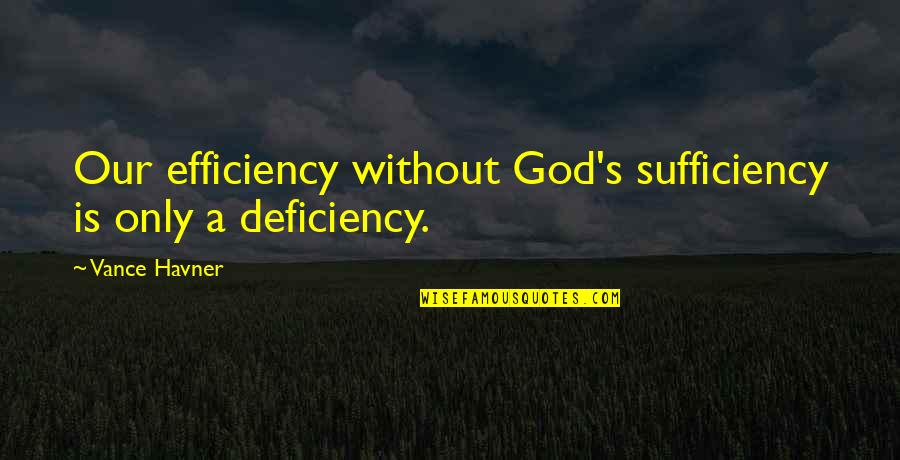 Sufficiency Quotes By Vance Havner: Our efficiency without God's sufficiency is only a