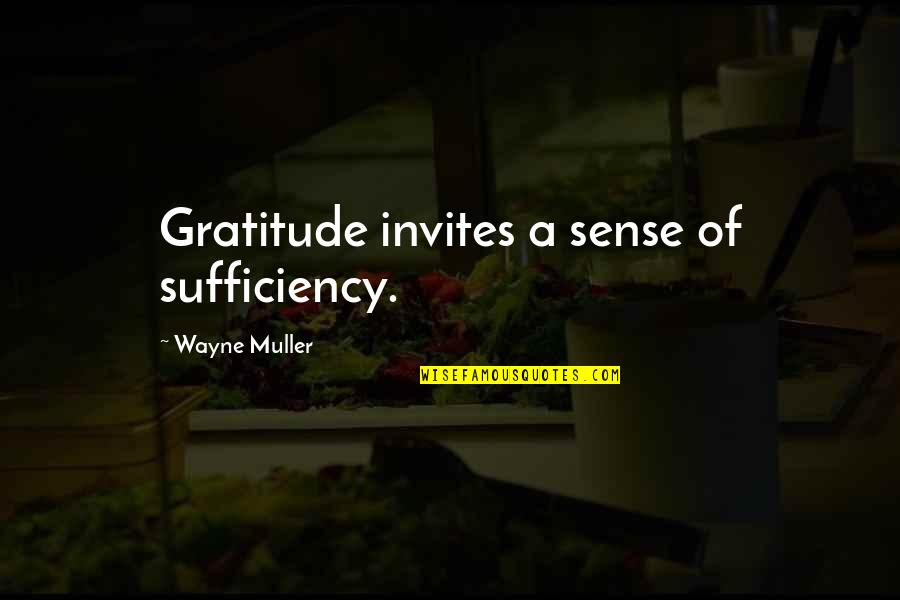 Sufficiency Quotes By Wayne Muller: Gratitude invites a sense of sufficiency.