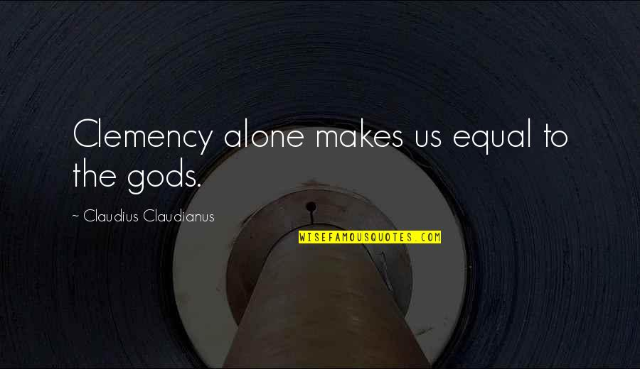 Suffuscans Quotes By Claudius Claudianus: Clemency alone makes us equal to the gods.