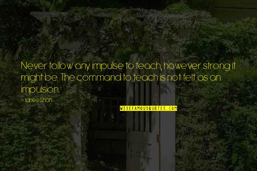 Sufism Quotes By Idries Shah: Never follow any impulse to teach, however strong