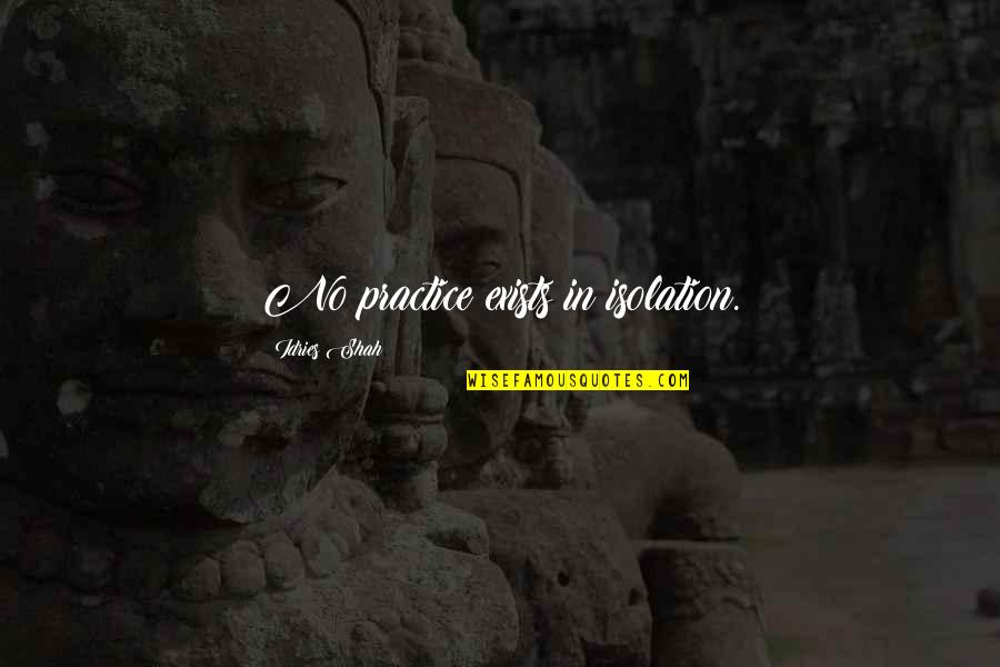 Sufism Quotes By Idries Shah: No practice exists in isolation.