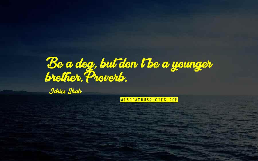 Sufism Quotes By Idries Shah: Be a dog, but don't be a younger