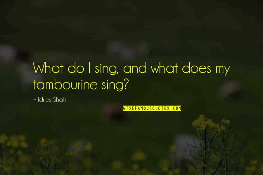 Sufism Quotes By Idries Shah: What do I sing, and what does my