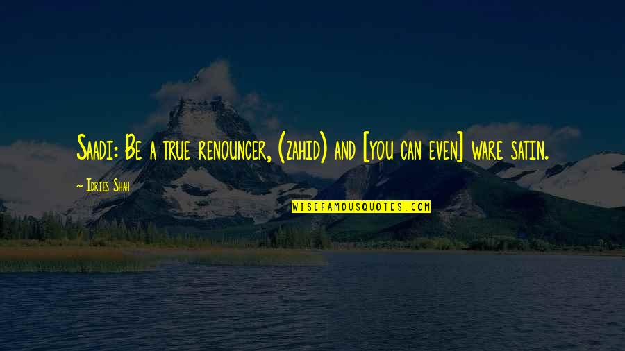 Sufism Quotes By Idries Shah: Saadi: Be a true renouncer, (zahid) and [you