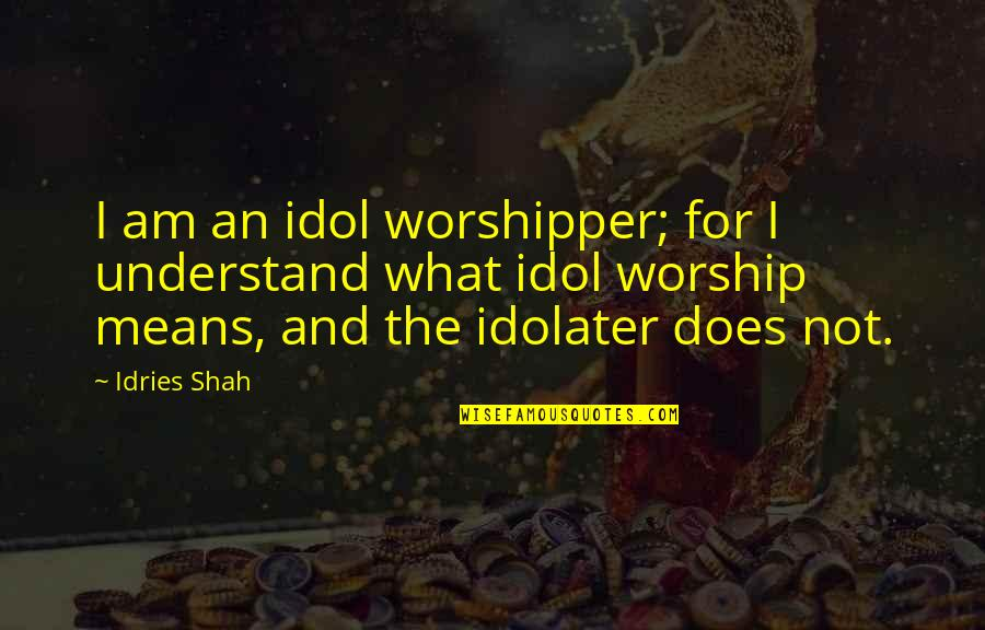 Sufism Quotes By Idries Shah: I am an idol worshipper; for I understand
