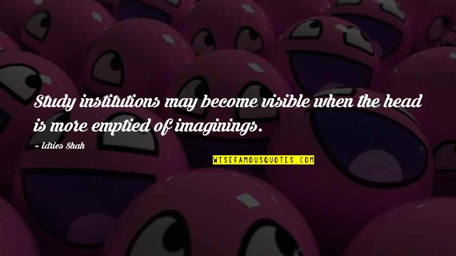 Sufism Quotes By Idries Shah: Study institutions may become visible when the head